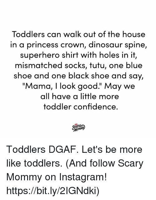 "Toddlers: Toddlers can walk out of the house  in a princess crown, dinosaur spine,  superhero shirt with holes in it,  mismatched socks, tutu, one blue  shoe and one black shoe and say,  ""Mama, I look good."" May we  all have a little more  toddler confidence. Toddlers DGAF. Let's be more like toddlers.  (And follow Scary Mommy on Instagram! https://bit.ly/2IGNdki)"
