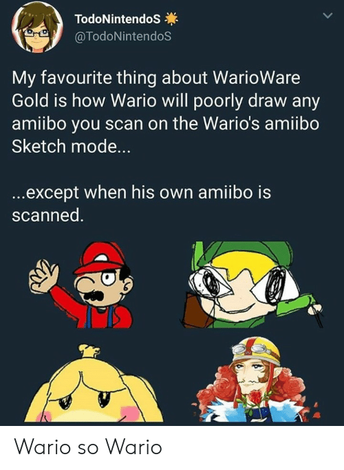 wario: TodoNintendoS  @TodoNintendoS  My favourite thing about WarioWare  Gold is how Wario will poorly draw any  amiibo you scan on the Wario's amiibo  Sketch mode...  ...except when his own amiibo is  scanned. Wario so Wario