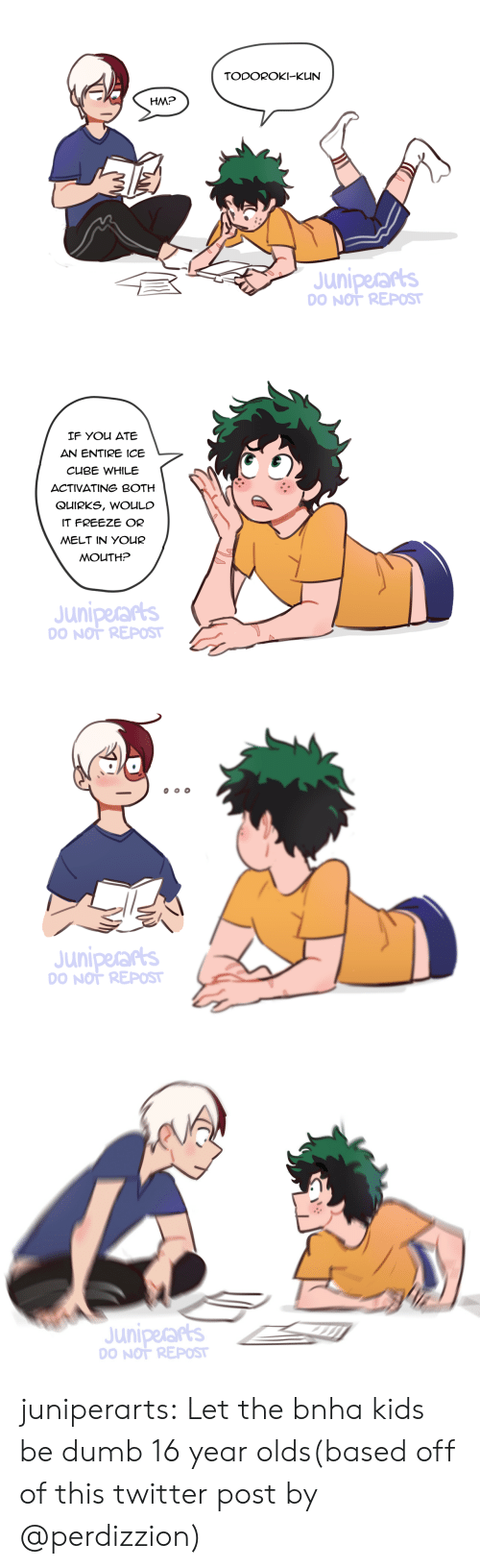 Ice Cube: TODOROKI-KUN  HM?  Juniperars  O NOT REPOST   IF You ATE  AN ENTIRE ICE  CUBE WHILE  ACTIVATING BOTH  QUIRKS, WOULC  IT FREEZE OR  MELT IN YOUR  MOUTH?  Juniperarts  O NOT REPOST   Juniperars  O NOT REPOST   Juniperars  O NOT REPOST juniperarts: Let the bnha kids be dumb 16 year olds(based off of this twitter post by @perdizzion)