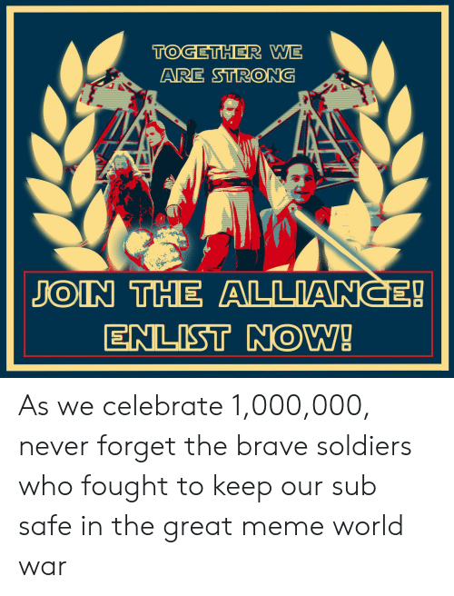 Meme, Soldiers, and Brave: TOGETHER WE  ARE STRONG  JOIN THE ALLIANCE!  ENLIST NOW! As we celebrate 1,000,000, never forget the brave soldiers who fought to keep our sub safe in the great meme world war