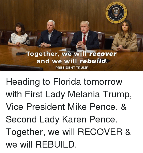 Trumped: Together, we will recover  and we will rebuild.  PRESIDENT TRUMP Heading to Florida tomorrow with First Lady Melania Trump, Vice President Mike Pence, & Second Lady Karen Pence. Together, we will RECOVER & we will REBUILD.