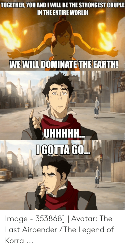 Avatar The Last Airbender Memes: TOGETHER, YOU AND I WILL BE THE STRONGEST COUPLE  IN THE ENTIRE WORLD!  WE WILL DOMINATE THE EARTH!  UHННН..  IGOTTA GO.. Image - 353868]   Avatar: The Last Airbender / The Legend of Korra ...