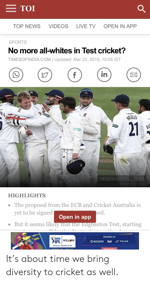 News, Sports, and Videos: TOI  TOP NEWS  VIDEOS  LIVE TVOPEN IN APP  SPORTS  No more all-whites in Test cricket?  TIMESOFINDIA.COM | Updated: Mar 22, 2019, 10:05 IST  in  21  GM  TIMESOFINDIA COM  HIGHLIGHTS  The proposal from the ECB and Cricket Australia is  yet to be signed  ard.  Open in app  But it seems likely that the EagDaston Test, starting  Available on  IPL | WILLOW  OROGERS Bell TELUS  OFFICIAL BROADCASTER  KNOW MORE It's about time we bring diversity to cricket as well.