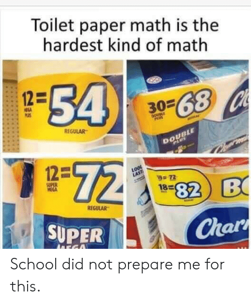 Char: Toilet paper math is the  hardest kind of math  54  12=  3068 Ch  PS  DoueLE  PAUS  REGULAR  DOUBLE  PLUS  72  12=  72  SUPER  MEGA  82 B  18  REGULAR  SUPER  Char  ADEGO School did not prepare me for this.