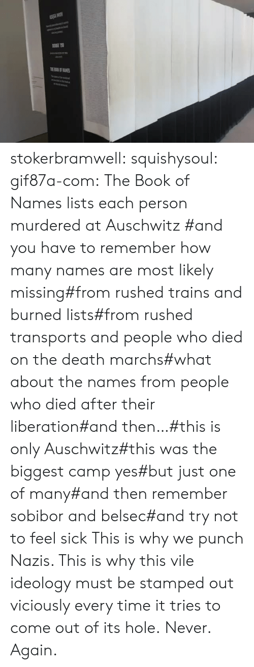 liberation: TOKOF ANES stokerbramwell:  squishysoul:  gif87a-com: The Book of Names lists each person murdered at Auschwitz   #and you have to remember how many names are most likely missing#from rushed trains and burned lists#from rushed transports and people who died on the death marchs#what about the names from people who died after their liberation#and then…#this is only Auschwitz#this was the biggest camp yes#but just one of many#and then remember sobibor and belsec#and try not to feel sick     This is why we punch Nazis. This is why this vile ideology must be stamped out viciously every time it tries to come out of its hole.  Never. Again.