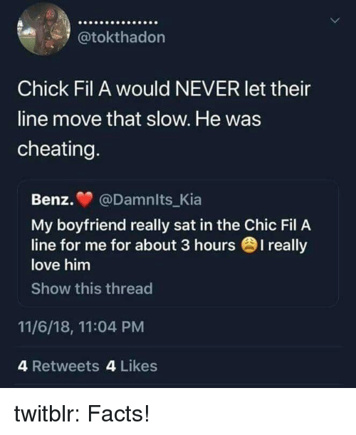Cheating, Chick-Fil-A, and Facts: @tokthadon  Chick Fil A would NEVER let their  line move that slow. He was  cheating  Benz. @Damnits_Kia  My boyfriend really sat in the Chic Fil A  love him  Show this thread  line for me for about 3 hours 1 really  11/6/18, 11:04 PM  4 Retweets 4 Likes twitblr: Facts!