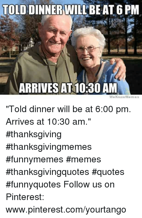 """Memes, Thanksgiving, and Pinterest: TOLD  DINNER WILLBEAT 6 PM  ARRIVES AT 10:30 AM """"Told dinner will be at 6:00 pm. Arrives at 10:30 am."""" #thanksgiving #thanksgivingmemes #funnymemes #memes #thanksgivingquotes #quotes #funnyquotes Follow us on Pinterest: www.pinterest.com/yourtango"""