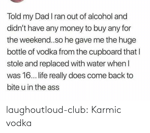 The Ass: Told my Dad I ran out of alcohol and  didn't have any money to buy any for  the weekend..so he gave me the huge  bottle of vodka from the cupboard that I  stole and replaced with water when I  was 16. life really does come back to  bite u in the ass laughoutloud-club:  Karmic vodka