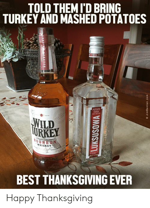 proof: TOLD THEMI'D BRING  TURKEY AND MASHED POTATOES  HA  RY VODKA POLIS  POTATO  VODKA  TRIPLE DISTILLED  TH C  WILD  TURKEY  EMTUCK  KENTUCKY STRAIGHT  BOURBON  WHISKEY  DISTILLER  40.5% ALC  (81 PROOF  NUTNE THUE  BEST THANKSGIVING EVER  LUKSUSOWA  O JimBenton.com Happy Thanksgiving