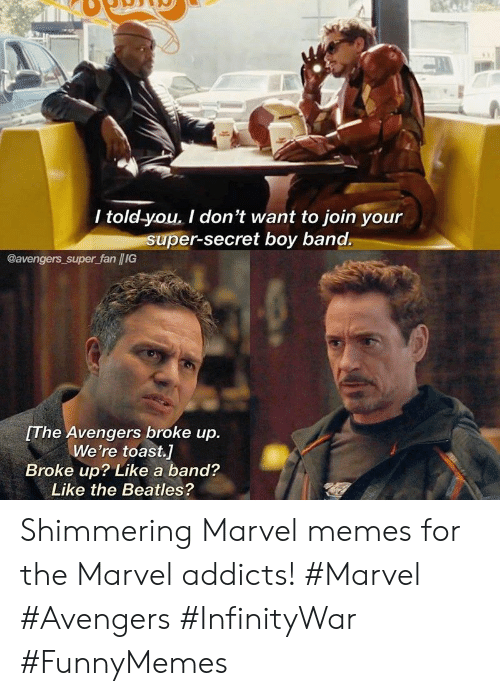 Marvel Memes: / told-you. I don't want to join your  super-secret boy band.  @avengers super fan /IG  The Avengers broke up.  We're toast.]  Broke up? Like a band?  Like the Beatles? Shimmering Marvel memes for the Marvel addicts! #Marvel #Avengers #InfinityWar #FunnyMemes