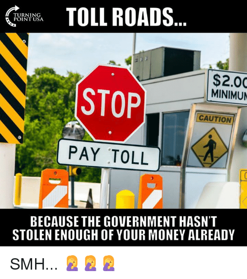 Memes, Money, and Smh: TOLL ROADS  TURNING  POINT USA  $2.00  MINIMUN  STOP  CAUTION  PAY TOLL  ic  BECAUSE THE GOVERNMENT HASN'T  STOLEN ENOUGH OF YOUR MONEY ALREADY SMH... 🤦♀️🤦♀️🤦♀️
