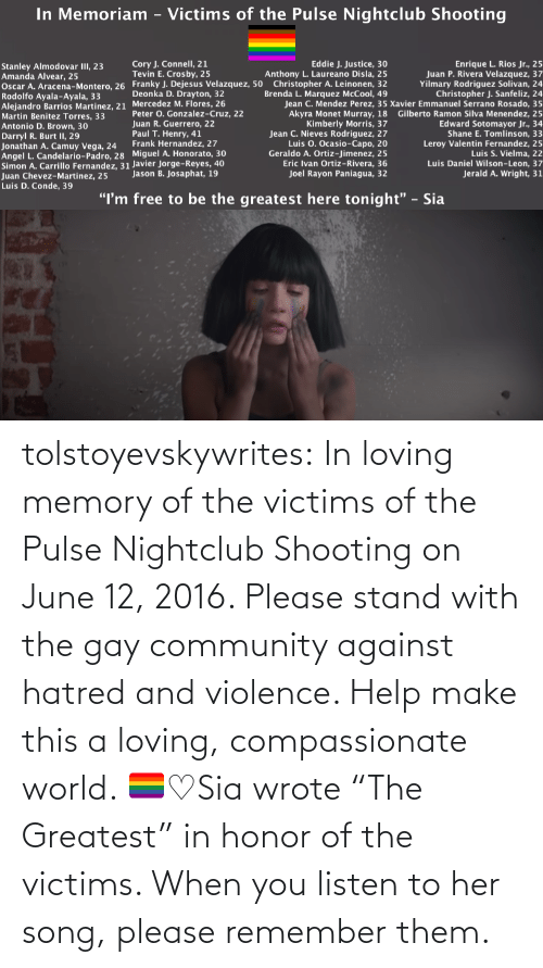 "Listen To: tolstoyevskywrites:  In loving memory of the victims of the Pulse Nightclub Shooting on June 12, 2016. Please stand with the gay community against hatred and violence. Help make this a loving, compassionate world. 🏳️‍🌈♡Sia wrote ""The Greatest"" in honor of the victims. When you listen to her song, please remember them."