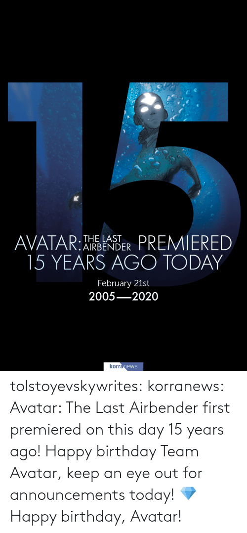 on this day: tolstoyevskywrites:  korranews:   Avatar: The Last Airbender first premiered on this day 15 years ago! Happy birthday Team Avatar, keep an eye out for announcements today!💎  Happy birthday, Avatar!