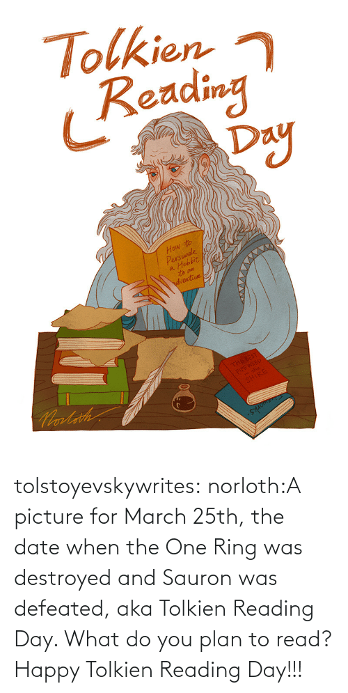 Date: tolstoyevskywrites:  norloth:A picture for March 25th, the date when the One Ring was destroyed and Sauron was defeated, aka Tolkien Reading Day. What do you plan to read? Happy Tolkien Reading Day!!!