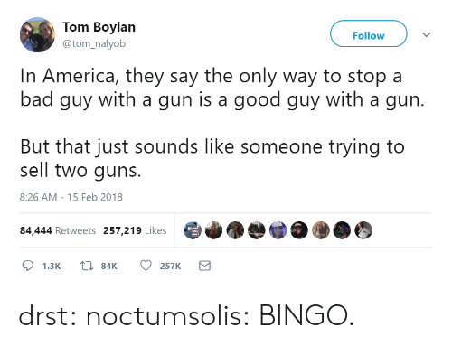 America, Bad, and Gif: Tom Boylan  @tom_nalyob  Follow  In America, they say the only way to stop a  bad guy with a gun is a good guy with a gun.  But that just sounds like someone trying to  sell two guns.  8:26 AM-15 Feb 2018  84,444 Retweets 257,219 Likes drst:  noctumsolis:  BINGO.