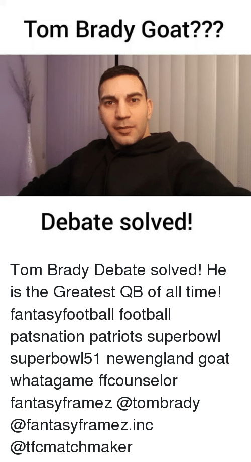 Memes, 🤖, and Goats: Tom Brady Goat???  Debate solved Tom Brady Debate solved! He is the Greatest QB of all time! fantasyfootball football patsnation patriots superbowl superbowl51 newengland goat whatagame ffcounselor fantasyframez @tombrady @fantasyframez.inc @tfcmatchmaker