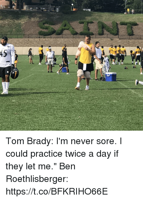 "Ben Roethlisberger: Tom Brady: I'm never sore. I could practice twice a day if they let me.""  Ben Roethlisberger: https://t.co/BFKRIHO66E"