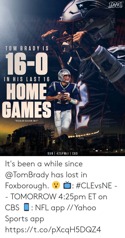 tom brady: TOM BRADY IS  16-0  IN HIS LAST 16  НОME  GAMES  *REGULAR SEASON ONLY  CCBSS ENE  Gille  425 P MET CBS  SUN It's been a while since @TomBrady has lost in Foxborough. 😮  📺: #CLEvsNE -- TOMORROW 4:25pm ET on CBS  📱: NFL app // Yahoo Sports app https://t.co/pXcqH5DQZ4