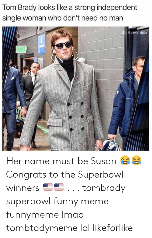 Funny, Lmao, and Lol: Tom Brady looks like a strong independent  single woman who don't need no man  G@davie dave  Exi Her name must be Susan 😂😂 Congrats to the Superbowl winners 🇺🇸🇺🇸 . . . tombrady superbowl funny meme funnymeme lmao tombtadymeme lol likeforlike