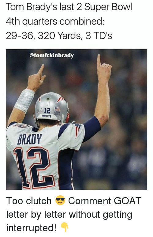 Clutchness: Tom Brady's last 2 Super Bowl  4th quarters combined:  29-36, 320 Yards, 3 TD's  @tomfckinbrady  12  PATRIOTS  BRADY Too clutch 😎 Comment GOAT letter by letter without getting interrupted! 👇