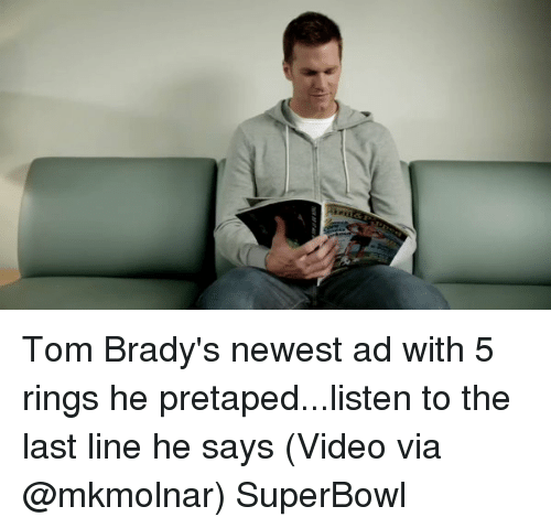 Sports, Superbowls, and Newest: Tom Brady's newest ad with 5 rings he pretaped...listen to the last line he says (Video via @mkmolnar) SuperBowl
