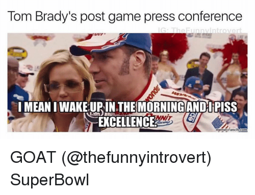 Funny, Nit, and Goats: Tom Brady's post game press conference  G The Funny Introver  IMEANIWAKELUPIN THE MORNING AND PISS  NIT  EXCELLENCE  memecrunch.com GOAT (@thefunnyintrovert) SuperBowl
