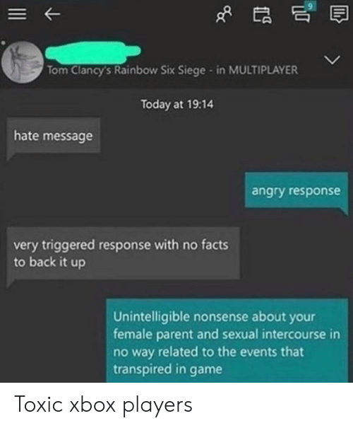 multiplayer: Tom Clancy's Rainbow Six Siege - in MULTIPLAYER  Today at 19:14  hate message  angry response  very triggered response with no facts  to back it up  Unintelligible nonsense about your  female parent and sexual intercourse in  no way related to the events that  transpired in  game Toxic xbox players