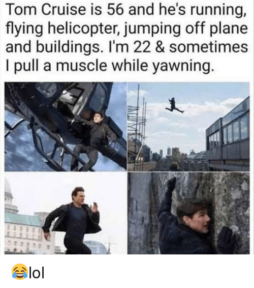 yawning: Tom Cruise is 56 and he's running,  flying helicopter, jumping off plane  and buildings. I'm 22 & sometimes  I pull a muscle while yawning 😂lol