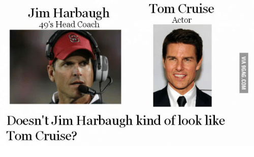 Jim Harbaugh: Tom Cruise  Jim Harbaugh  Actor  49's Head Coach  Doesn't Jim Harbaugh kind of look like  Tom Cruise?
