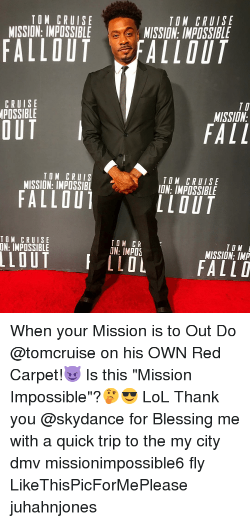 """DMV: TOM CRUISE  MISSION: IMPOSSIBLE  TON CRUISE  MISSION: IMPOSSIBLE  FALLOUT FALLOUT  CRUISE  POSSIBLE  TI  MISSIDN  OUT  FALL  TOM CRUIS  MISSION: IMPOSSIBL  TOM CRUISE  ION: IMPOSSIBLE  FALLOU  LLOUT  TOM CRUISE  TOM CR  ON: IMPOS  TO M  MISSION: IMP  LLOLFALLD When your Mission is to Out Do @tomcruise on his OWN Red Carpet!😈 Is this """"Mission Impossible""""?🤔😎 LoL Thank you @skydance for Blessing me with a quick trip to the my city dmv missionimpossible6 fly LikeThisPicForMePlease juhahnjones"""