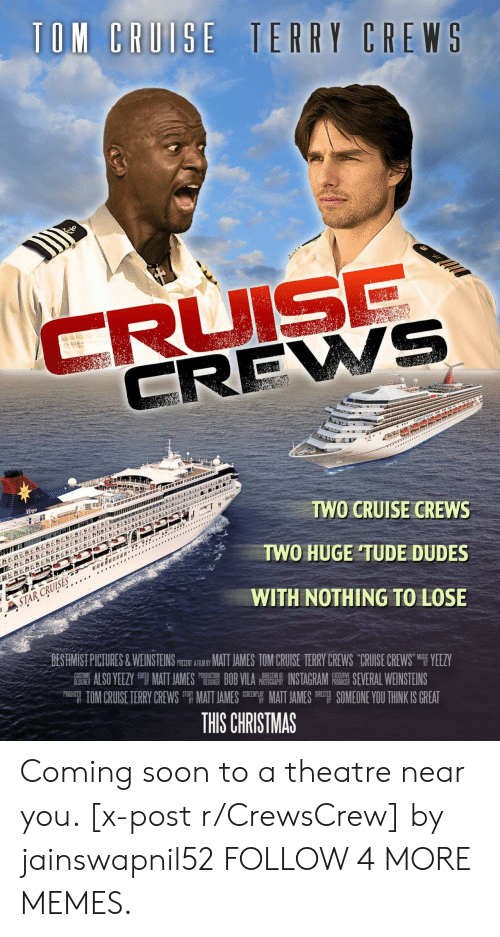 Crews: TOM CRUISE TERRY CREWS  CRUISE  CREWS  LEBE&  Virgo  TWO CRUISE CREWS  *  TWO HUGE TUDE DUDES  STAR CRUISES  WITH NOTHING TO LOSE  BESTIMIST PICTURES&WEINSTEINS PSEN ARIY MAT JAMES TOM CRUISE TERRY CREWS CRUISE CREWS YEEZY  ALSO YEEZY MATT JAMES BOB VILA INSTAGRAM E SEVERAL WEINSTEINS  TOM CRUISE TERRY CREWS MATT JAMES EMATT JAMES SOMEONE YOU THINK IS GREAT  COST  DESIGNER  PRODUCTION  DESIGNER  DIRECTOR OF  PHOTOGRAPHY  EXECUTIVE  PRODUCER  PRODUCED  DIRECT  THIS CHRISTMAS Coming soon to a theatre near you. [x-post r/CrewsCrew] by jainswapnil52 FOLLOW 4 MORE MEMES.