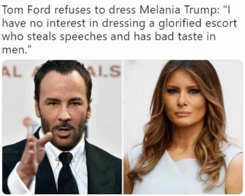 "Bad, Melania Trump, and Memes: Tom Ford refuses to dress Melania Trump: ""I  have no interest in dressing a glorified escort  who steals speeches and has bad taste in  men.""  AL"