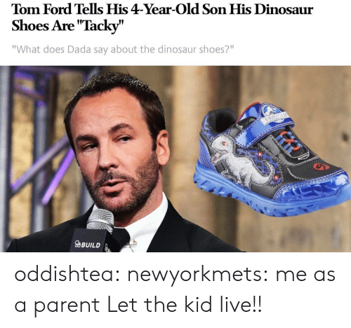 """tacky: Tom Ford Tells His 4-Year-Old Son His Dinosaur  Shoes Are """"Tacky""""  """"What does Dada say about the dinosaur shoes?""""  9  aBUILD oddishtea:  newyorkmets: me as a parent  Let the kid live!!"""