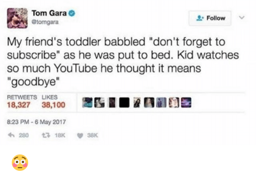 """Gara: Tom Gara  @tomgara  Follow  My friend's toddler babbled """"don't forget to  subscribe"""" as he was put to bed. Kid watches  so much YouTube he thought it means  """"goodbye""""  RETWEETS LIKES  18,327 38,100  8:23 PM-6 May 2017 😳"""