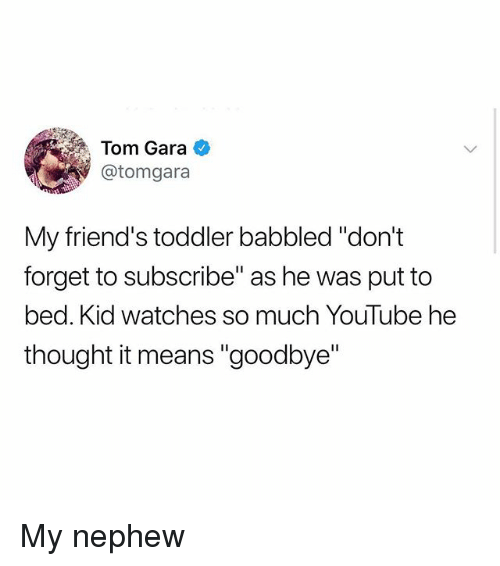 """Gara: Tom Gara  @tomgara  My friend's toddler babbled """"don't  forget to subscribe"""" as he was put to  bed. Kid watches so much YouTube he  thought it means """"goodbye"""" My nephew"""