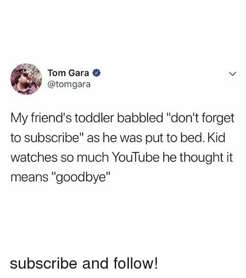 """Gara: Tom Gara  @tomgara  My friend's toddler babbled """"don't forget  to subscribe"""" as he was put to bed. Kid  watches so much YouTube he thought it  means """"goodbye"""" subscribe and follow!"""