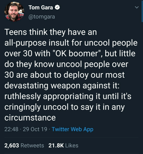 """Twitter, Say It, and App: Tom Gara  @tomgara  Teens think they have an  all-purpose insult for uncool people  over 30 with """"OK boomer"""", but little  do they know uncool people over  30 are about to deploy our most  devastating weapon against it:  ruthlessly appropriating it until it's  cringingly uncool to say it in any  circumstance  22:48 29 Oct 19 Twitter Web App  2,603 Retweets 21.8K Likes"""