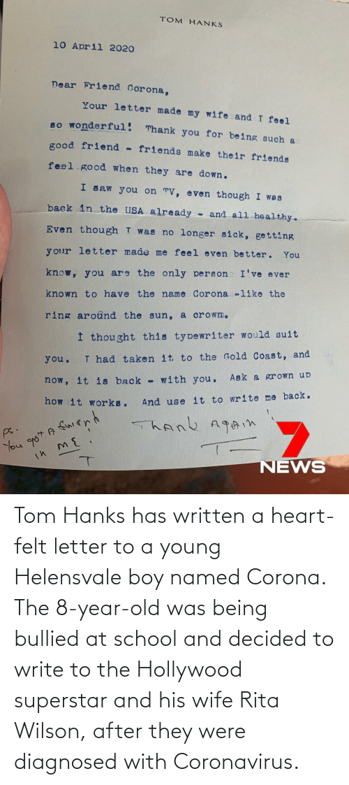 Write: Tom Hanks has written a heart-felt letter to a young Helensvale boy named Corona. The 8-year-old was being bullied at school and decided to write to the Hollywood superstar and his wife Rita Wilson, after they were diagnosed with Coronavirus.