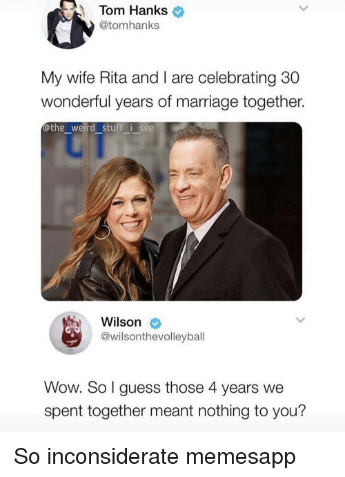 rita: Tom Hanks  @tomhanks  My wife Rita and I are celebrating 30  wonderful years of marriage together.  othe_weird stuff i see  Wilson  @wilsonthevolleyball  Wow. So l guess those 4 years we  spent together meant nothing to you? So inconsiderate memesapp