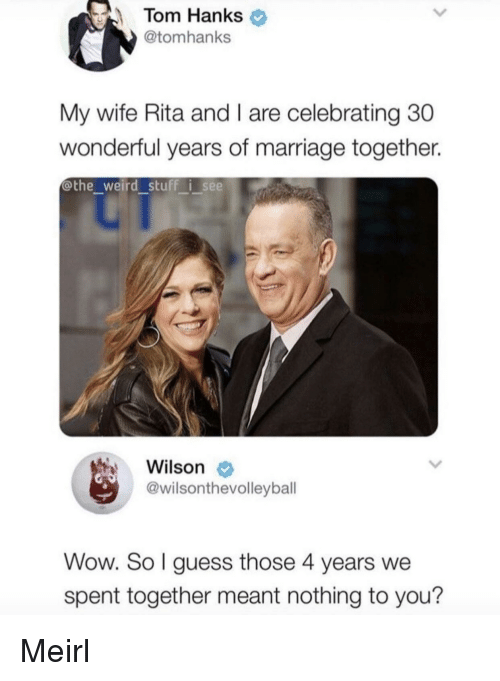 rita: Tom Hanks  @tomhanks  My wife Rita and I are celebrating 30  wonderful years of marriage together.  @the weird stuff i see  Wilson  @wilsonthevolleybal  Wow. So l guess those 4 years we  spent together meant nothing to you? Meirl