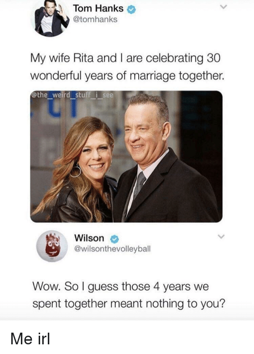 rita: Tom Hanks  @tomhanks  My wife Rita and I are celebrating 30  wonderful years of marriage together.  othe_weird stuff i see  Wilson  @wilsonthevolleybal  Wow. So I guess those 4 years we  spent together meant nothing to you? Me irl