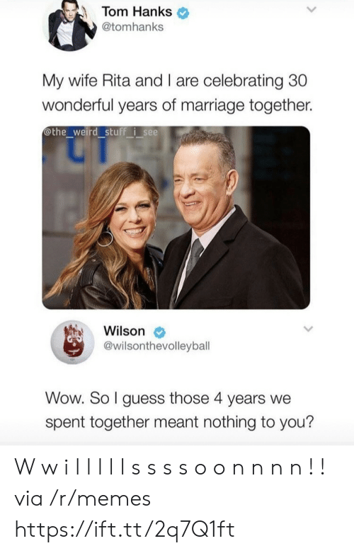 rita: Tom Hanks  @tomhanks  My wife Rita and I are celebrating 30  wonderful years of marriage together.  othe_weird stuff isee  Wilson  @wilsonthevolleyball  Wow. So I guess those 4 years we  spent together meant nothing to you? W w i l l l l l s s s s o o n n n n ! ! via /r/memes https://ift.tt/2q7Q1ft