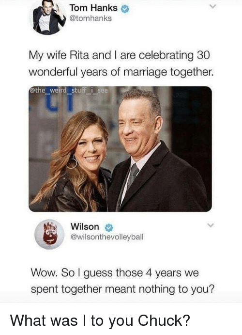 rita: Tom Hanks  @tomhanks  My wife Rita and I are celebrating 30  wonderful years of marriage together.  othe weird stuff i see  Wilson  @wilsonthevolleyball  Wow. So I guess those 4 years we  spent together meant nothing to you? What was I to you Chuck?