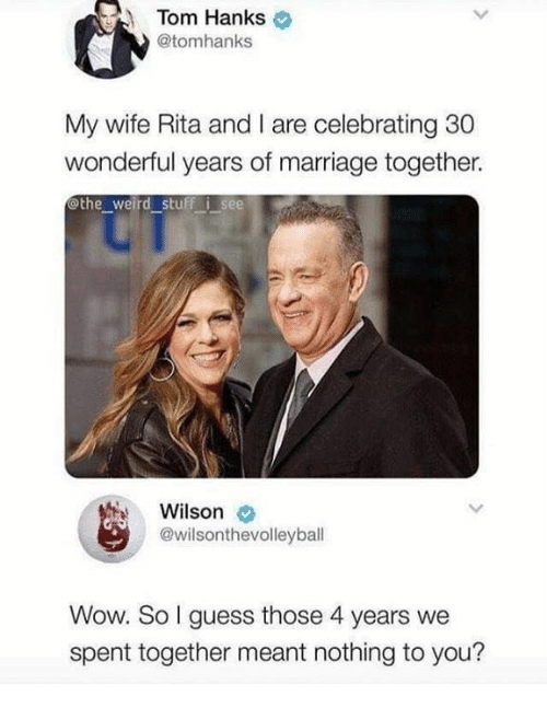 rita: Tom Hanks  @tomhanks  My wife Rita and I are celebrating 30  wonderful years of marriage together.  othe weird stuff i see  Wilson  @wilsonthevolleyball  Wow. So l guess those 4 years we  spent together meant nothing to you?