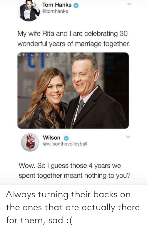 rita: Tom Hanks  @tomhanks  My wife Rita and I are celebrating 30  wonderful years of marriage together.  othe_weird stuff i see  Wilson  @wilsonthevolleybal  Wow. So I guess those 4 years we  spent together meant nothing to you? Always turning their backs on the ones that are actually there for them, sad :(