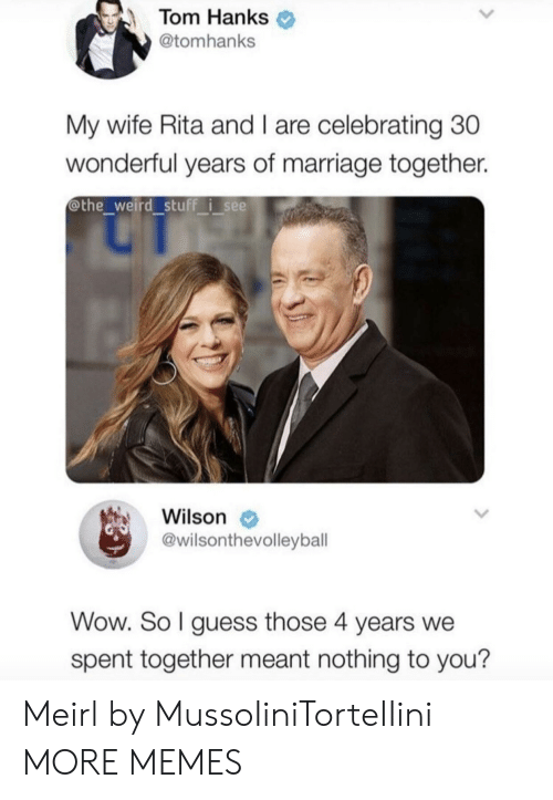 rita: Tom Hanks  @tomhanks  My wife Rita and I are celebrating 30  wonderful years of marriage together.  @the weird stuff i see  Wilson  @wilsonthevolleybal  Wow. So l guess those 4 years we  spent together meant nothing to you? Meirl by MussoIiniTorteIIini MORE MEMES