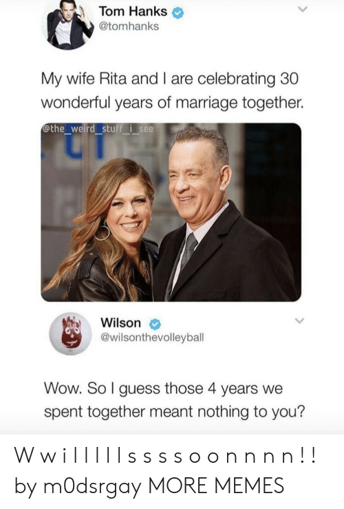 rita: Tom Hanks  @tomhanks  My wife Rita and I are celebrating 30  wonderful years of marriage together.  othe_weird stuff isee  Wilson  @wilsonthevolleyball  Wow. So I guess those 4 years we  spent together meant nothing to you? W w i l l l l l s s s s o o n n n n ! ! by m0dsrgay MORE MEMES