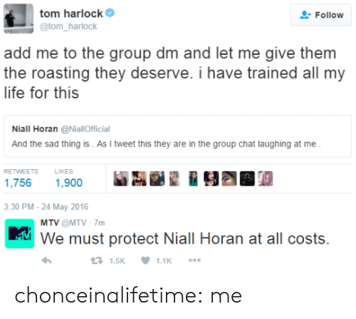 Group Chat, Life, and Mtv: tom harlocke ,  @tom harlock  Follow  add me to the group dm and let me give them  the roasting they deserve. i have trained all my  life for this  Niall Horan @NiallOfficial  And the sad thing is . As I tweet this they are in the group chat laughing at me  RETWEETS  LIKES  1,756 1,900  M.踟画望  30 PM-24 May 2016   MTV @MTV-7m  ni We must protect Niall Horan at all costs.  1.5K 1.1K chonceinalifetime:  me