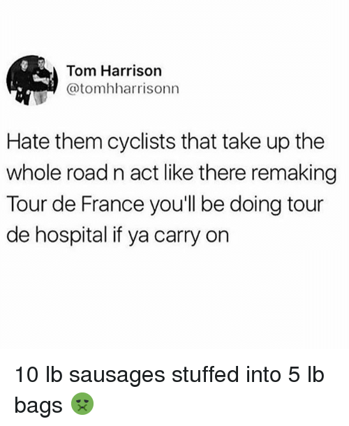 sausages: Tom Harrison  @tomhharrisonn  Hate them cyclists that take up the  whole road n act like there remaking  Tour de France you'll be doing tour  de hospital if ya carry on 10 lb sausages stuffed into 5 lb bags 🤢