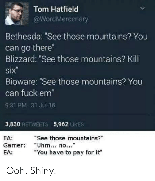 """Blizzard: Tom Hatfield  aWordMercenary  Bethesda: """"See those mountains? You  can go there  Blizzard: """"See those mountains? Kill  six  Bioware: """"See those mountains? You  can fuck em  931 PM 31 Jul 16  3,830 RETWEETS 5,962 LIKES  """"See those mountains?""""  EA:  Gamer """"Uhm no.""""  EA:  """"You have to pay for it"""" Ooh. Shiny."""